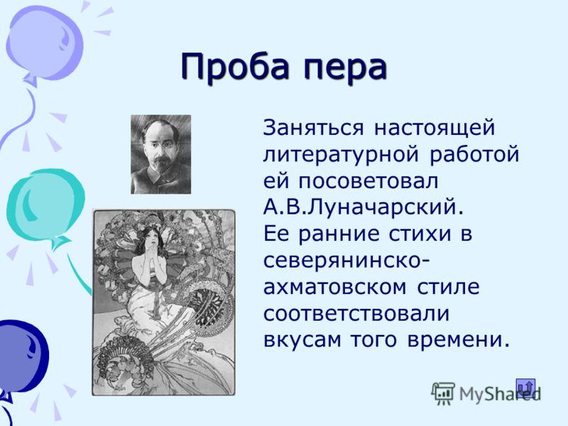 Проба пера Заняться настоящей литературной работой ей посоветовал А.В.Луначарский. Ее ранние стихи в северянинско- ахматовском стиле соответствовали вкусам того времени.