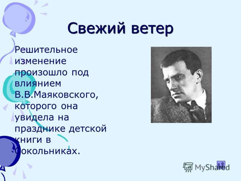 Свежий ветер Решительное изменение произошло под влиянием В.В.Маяковского, которого она увидела на празднике детской книги в Сокольниках.