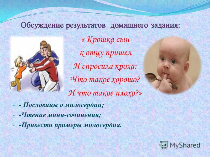 « Крошка сын к отцу пришел И спросила кроха: Что такое хорошо? И что такое плохо?» - - Пословицы о милосердии; - -Чтение мини-сочинения; - -Привести примеры милосердия.
