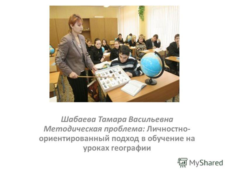 Шабаева Тамара Васильевна Методическая проблема: Личностно- ориентированный подход в обучение на уроках географии