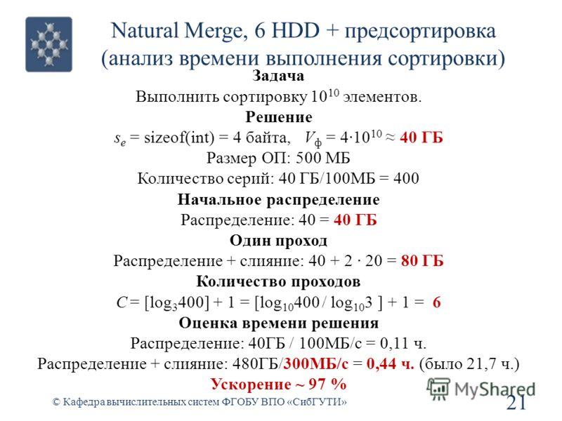 Natural Merge, 6 HDD + предсортировка (анализ времени выполнения сортировки) 21 © Кафедра вычислительных систем ФГОБУ ВПО «СибГУТИ» Задача Выполнить сортировку 10 10 элементов. Решение s e = sizeof(int) = 4 байта, V ф = 410 10 40 ГБ Размер ОП: 500 МБ
