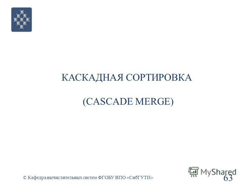 КАСКАДНАЯ СОРТИРОВКА (CASCADE MERGE) 63 © Кафедра вычислительных систем ФГОБУ ВПО «СибГУТИ»