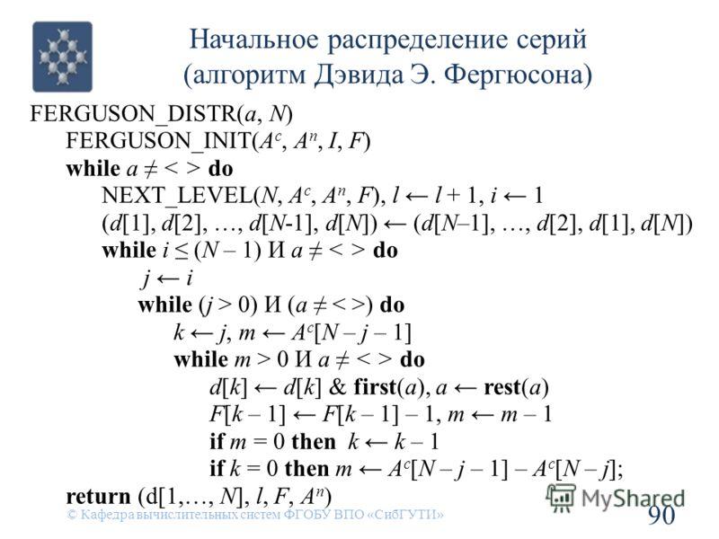 Начальное распределение серий (алгоритм Дэвида Э. Фергюсона) 90 © Кафедра вычислительных систем ФГОБУ ВПО «СибГУТИ» FERGUSON_DISTR(a, N) FERGUSON_INIT(A c, A n, I, F) while a do NEXT_LEVEL(N, A c, A n, F), l l + 1, i 1 (d[1], d[2], …, d[N-1], d[N]) (