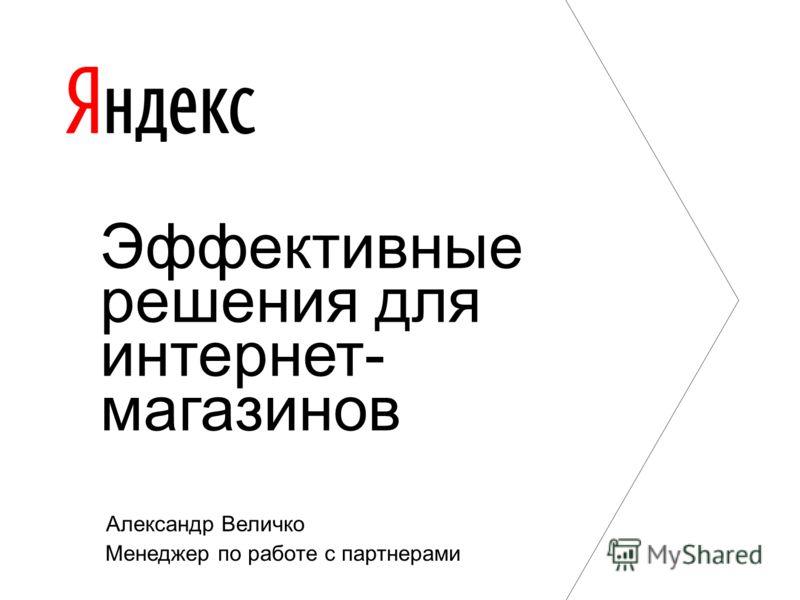 Александр Величко Менеджер по работе с партнерами Эффективные решения для интернет- магазинов