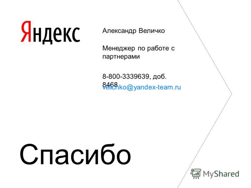 Александр Величко Менеджер по работе с партнерами 8-800-3339639, доб. 8468 velichko@yandex-team.ru Спасибо