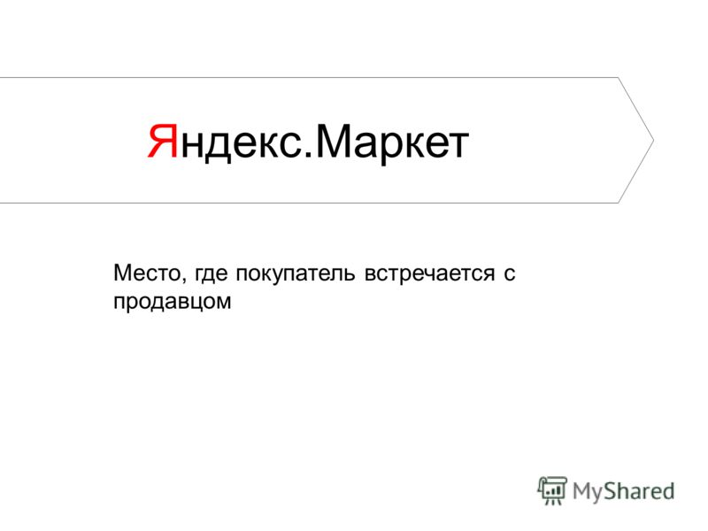 Яндекс.Маркет Место, где покупатель встречается с продавцом