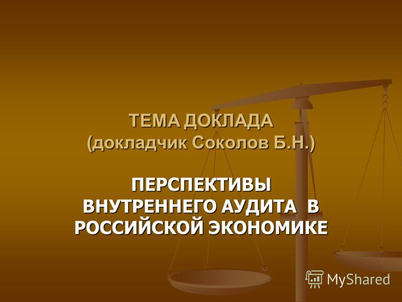 ТЕМА ДОКЛАДА (докладчик Соколов Б.Н.) ПЕРСПЕКТИВЫ ВНУТРЕННЕГО АУДИТА В РОССИЙСКОЙ ЭКОНОМИКЕ