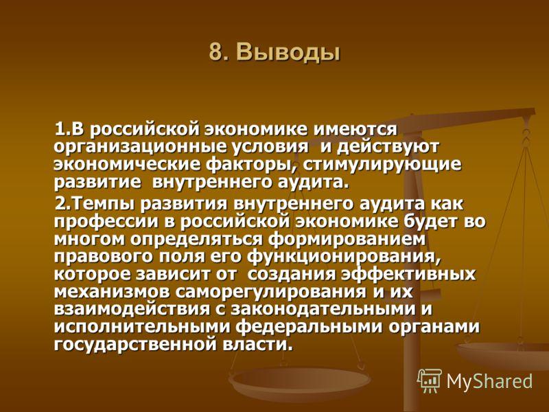 8. Выводы 1.В российской экономике имеются организационные условия и действуют экономические факторы, стимулирующие развитие внутреннего аудита. 1.В российской экономике имеются организационные условия и действуют экономические факторы, стимулирующие