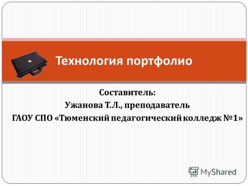 Составитель : Ужанова Т. Л., преподаватель ГАОУ СПО « Тюменский педагогический колледж 1» Технология портфолио