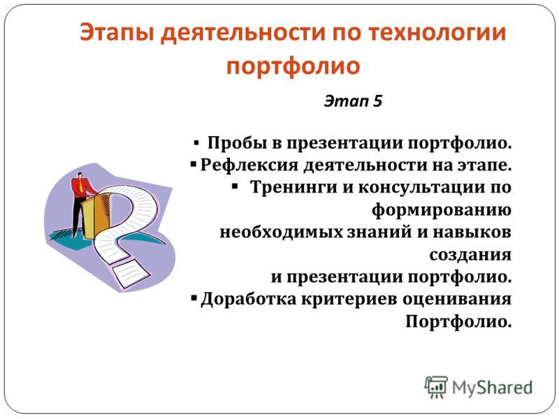 Этапы деятельности по технологии портфолио Этап 5 Пробы в презентации портфолио. Рефлексия деятельности на этапе. Тренинги и консультации по формированию необходимых знаний и навыков создания и презентации портфолио. Доработка критериев оценивания По