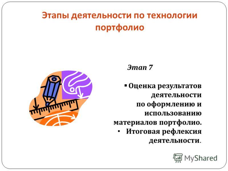 Этапы деятельности по технологии портфолио Этап 7 Оценка результатов деятельности по оформлению и использованию материалов портфолио. Итоговая рефлексия деятельности.