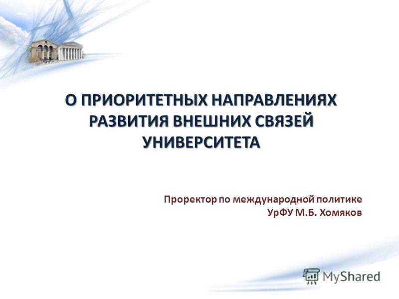 О ПРИОРИТЕТНЫХ НАПРАВЛЕНИЯХ РАЗВИТИЯ ВНЕШНИХ СВЯЗЕЙ УНИВЕРСИТЕТА Проректор по международной политике УрФУ М.Б. Хомяков