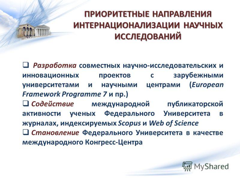 ПРИОРИТЕТНЫЕ НАПРАВЛЕНИЯ ИНТЕРНАЦИОНАЛИЗАЦИИ НАУЧНЫХ ИССЛЕДОВАНИЙ Разработка совместных научно-исследовательских и инновационных проектов с зарубежными университетами и научными центрами (European Framework Programme 7 и пр.) Содействие международной