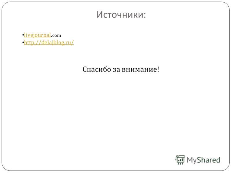 Источники : livejournal.com livejournal http://delajblog.ru/ Спасибо за внимание !