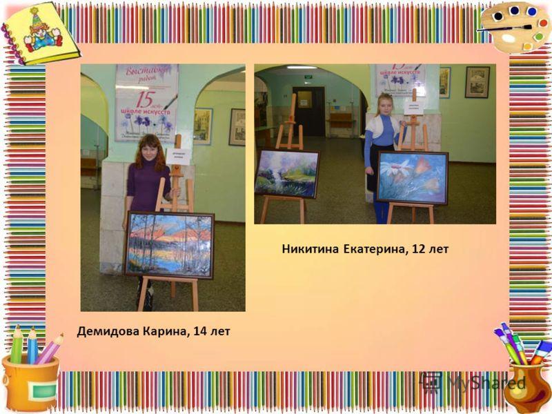 Демидова Карина, 14 лет Никитина Екатерина, 12 лет