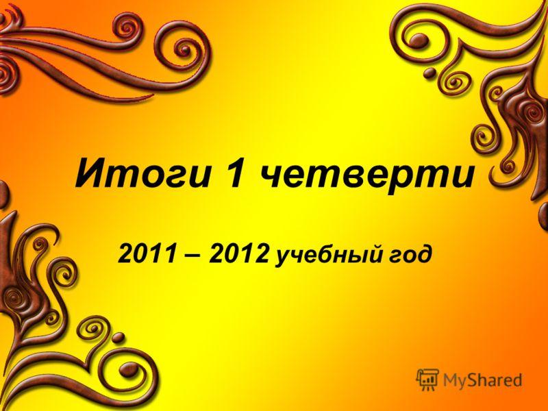 Итоги 1 четверти 2011 – 2012 учебный год