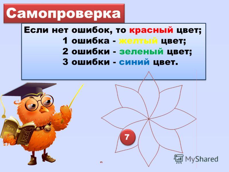 Самопроверка Если нет ошибок, то красный цвет; 1 ошибка - желтый цвет; 2 ошибки - зеленый цвет; 3 ошибки - синий цвет. Если нет ошибок, то красный цвет; 1 ошибка - желтый цвет; 2 ошибки - зеленый цвет; 3 ошибки - синий цвет. 7 7