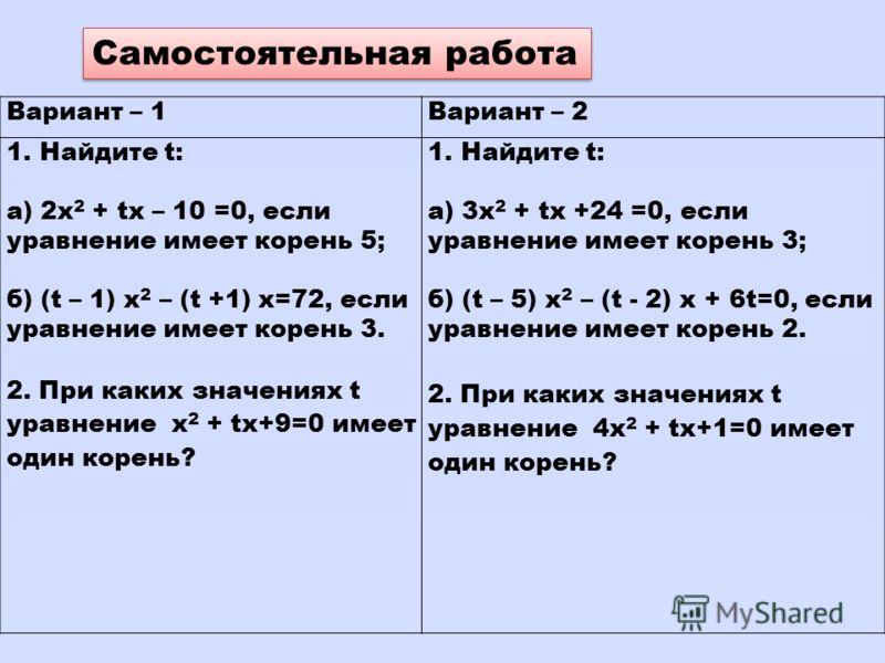 Самостоятельная работа Вариант – 1Вариант – 2 1.Найдите t: а) 2х 2 + tх – 10 =0, если уравнение имеет корень 5; б) (t – 1) x 2 – (t +1) x=72, если уравнение имеет корень 3. 2. При каких значениях t уравнение х 2 + tх+9=0 имеет один корень? 1.Найдите