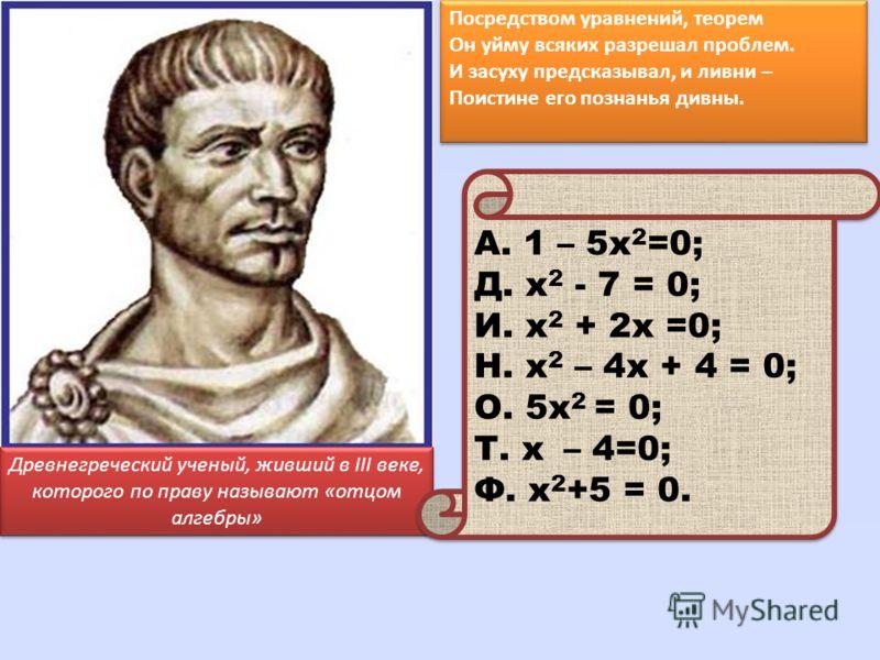 Древнегреческий ученый, живший в III веке, которого по праву называют «отцом алгебры» Посредством уравнений, теорем Он уйму всяких разрешал проблем. И засуху предсказывал, и ливни – Поистине его познанья дивны. А. 1 – 5х 2 =0; Д. х 2 - 7 = 0; И. х 2