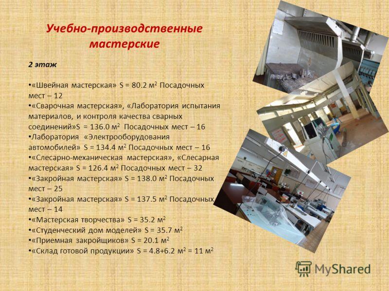 Учебно-производственные мастерские 2 этаж «Швейная мастерская» S = 80.2 м 2 Посадочных мест – 12 «Сварочная мастерская», «Лаборатория испытания материалов, и контроля качества сварных соединений»S = 136.0 м 2 Посадочных мест – 16 Лаборатория «Электро