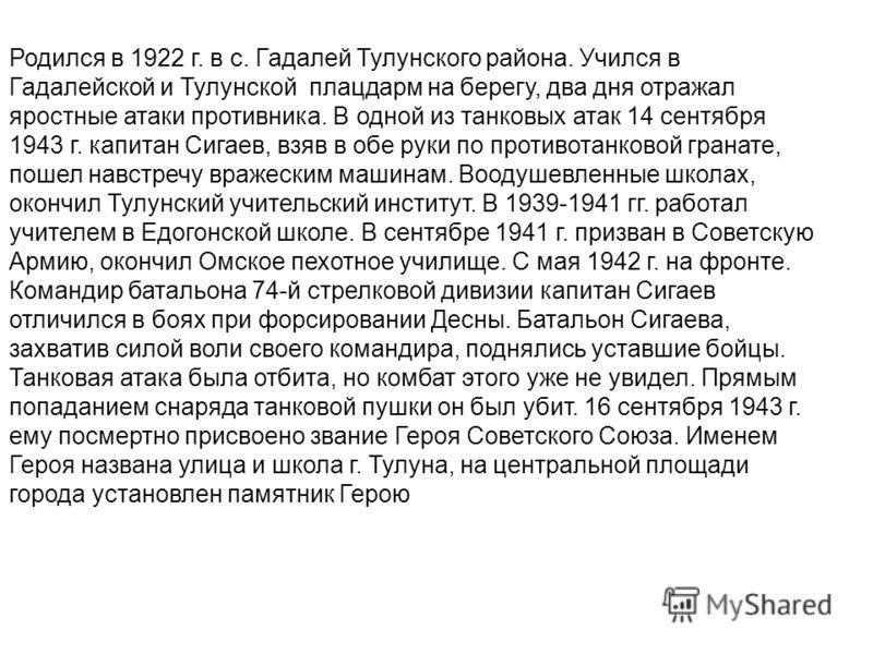 Родился в 1922 г. в с. Гадалей Тулунского района. Учился в Гадалейской и Тулунской плацдарм на берегу, два дня отражал яростные атаки противника. В одной из танковых атак 14 сентября 1943 г. капитан Сигаев, взяв в обе руки по противотанковой гранате,