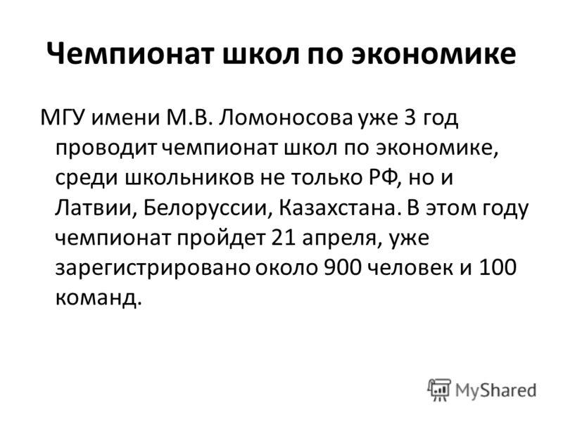Чемпионат школ по экономике МГУ имени М.В. Ломоносова уже 3 год проводит чемпионат школ по экономике, среди школьников не только РФ, но и Латвии, Белоруссии, Казахстана. В этом году чемпионат пройдет 21 апреля, уже зарегистрировано около 900 человек