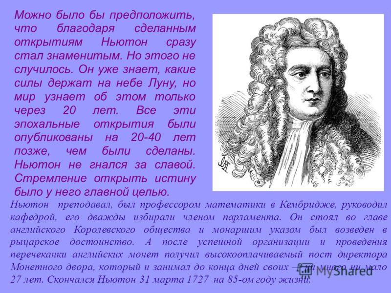 Ньютон преподавал, был профессором математики в Кембридже, руководил кафедрой, его дважды избирали членом парламента. Он стоял во главе английского Королевского общества и монаршим указом был возведен в рыцарское достоинство. А после успешной организ