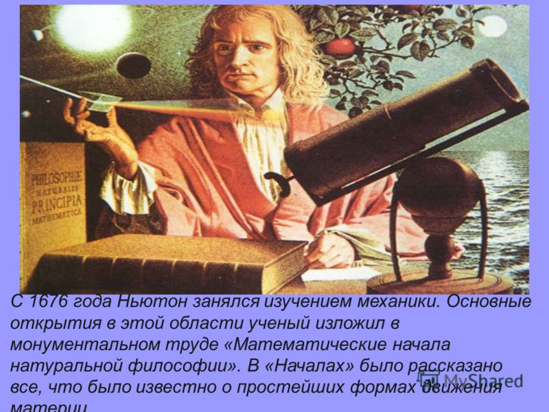 С 1676 года Ньютон занялся изучением механики. Основные открытия в этой области ученый изложил в монументальном труде «Математические начала натуральной философии». В «Началах» было рассказано все, что было известно о простейших формах движения матер