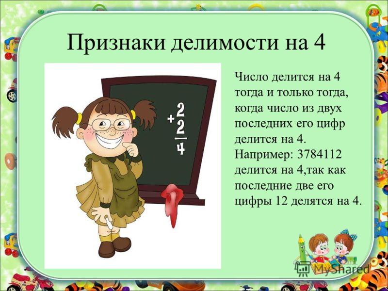 Признаки делимости на 4 Число делится на 4 тогда и только тогда, когда число из двух последних его цифр делится на 4. Например: 3784112 делится на 4,так как последние две его цифры 12 делятся на 4.