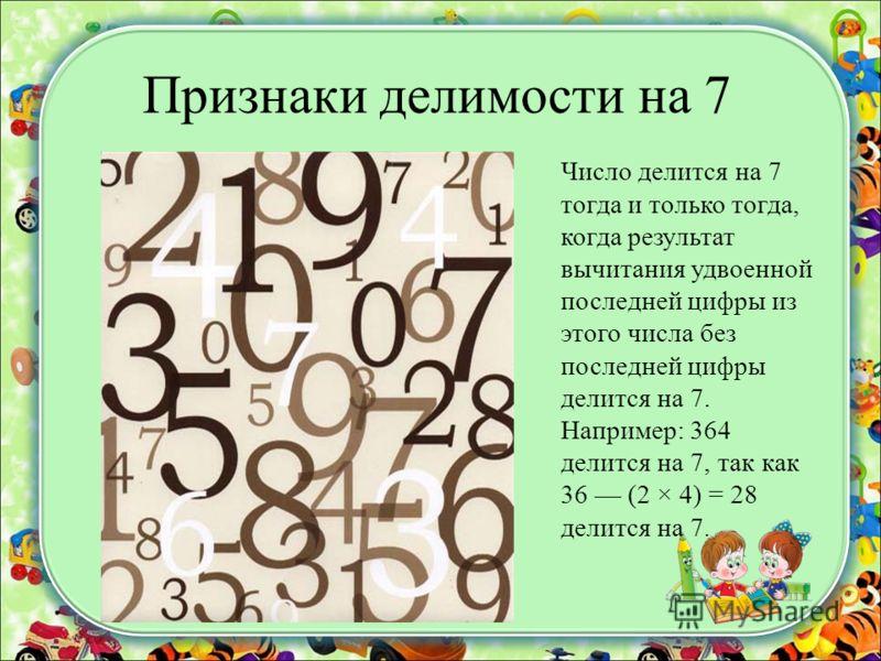 Признаки делимости на 7 Число делится на 7 тогда и только тогда, когда результат вычитания удвоенной последней цифры из этого числа без последней цифры делится на 7. Например: 364 делится на 7, так как 36 (2 × 4) = 28 делится на 7.