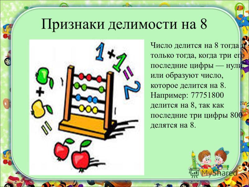 Признаки делимости на 8 Число делится на 8 тогда и только тогда, когда три его последние цифры нули, или образуют число, которое делится на 8. Например: 77751800 делится на 8, так как последние три цифры 800 делятся на 8.