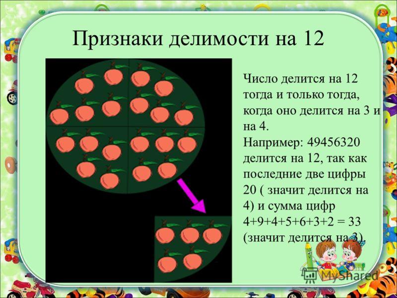 Признаки делимости на 12 Число делится на 12 тогда и только тогда, когда оно делится на 3 и на 4. Например: 49456320 делится на 12, так как последние две цифры 20 ( значит делится на 4) и сумма цифр 4+9+4+5+6+3+2 = 33 (значит делится на 3).