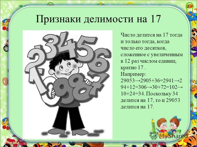 Признаки делимости на 17 Число делится на 17 тогда и только тогда, когда число его десятков, сложенное с увеличенным в 12 раз числом единиц, кратно 17. Например: 290532905+36=29412 94+12=30630+72=102 10+24=34. Поскольку 34 делится на 17, то и 29053 д