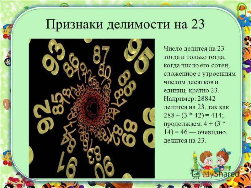 Признаки делимости на 23 Число делится на 23 тогда и только тогда, когда число его сотен, сложенное с утроенным числом десятков и единиц, кратно 23. Например: 28842 делится на 23, так как 288 + (3 * 42) = 414; продолжаем: 4 + (3 * 14) = 46 очевидно,