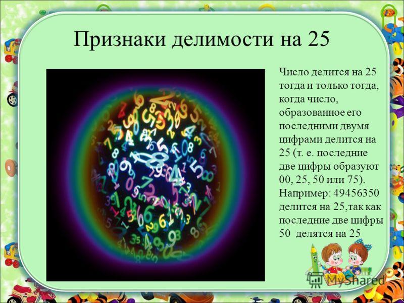 Признаки делимости на 25 Число делится на 25 тогда и только тогда, когда число, образованное его последними двумя цифрами делится на 25 (т. е. последние две цифры образуют 00, 25, 50 или 75). Например: 49456350 делится на 25,так как последние две циф