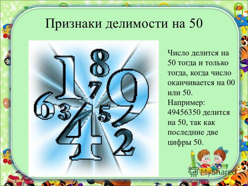 Признаки делимости на 50 Число делится на 50 тогда и только тогда, когда число оканчивается на 00 или 50. Например: 49456350 делится на 50, так как последние две цифры 50.