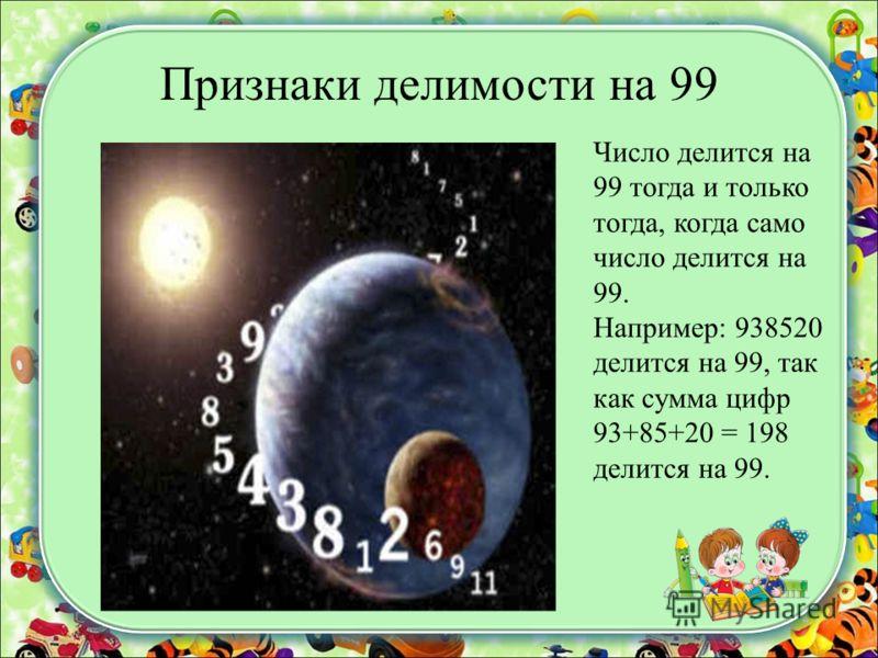 Признаки делимости на 99 Число делится на 99 тогда и только тогда, когда само число делится на 99. Например: 938520 делится на 99, так как сумма цифр 93+85+20 = 198 делится на 99.