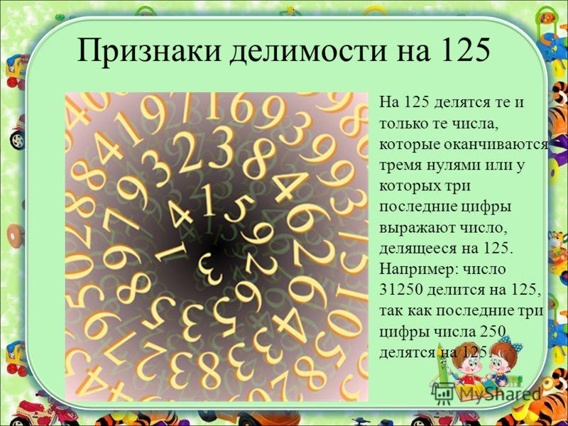 Признаки делимости на 125 На 125 делятся те и только те числа, которые оканчиваются тремя нулями или у которых три последние цифры выражают число, делящееся на 125. Например: число 31250 делится на 125, так как последние три цифры числа 250 делятся н