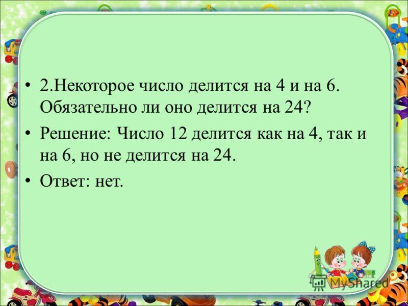 2.Некоторое число делится на 4 и на 6. Обязательно ли оно делится на 24? Решение: Число 12 делится как на 4, так и на 6, но не делится на 24. Ответ: нет.