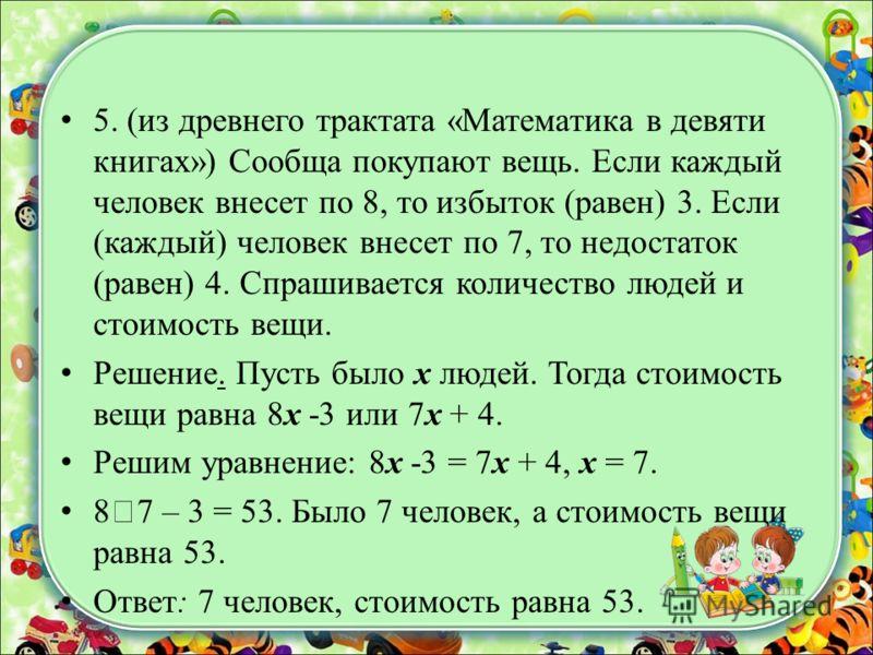 5. (из древнего трактата «Математика в девяти книгах») Сообща покупают вещь. Если каждый человек внесет по 8, то избыток (равен) 3. Если (каждый) человек внесет по 7, то недостаток (равен) 4. Спрашивается количество людей и стоимость вещи. Решение. П