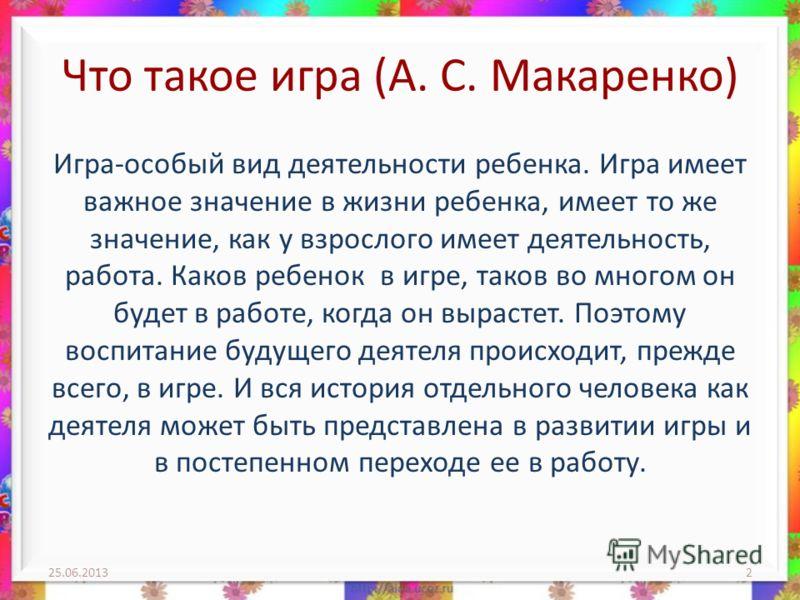 Что такое игра (А. С. Макаренко) Игра-особый вид деятельности ребенка. Игра имеет важное значение в жизни ребенка, имеет то же значение, как у взрослого имеет деятельность, работа. Каков ребенок в игре, таков во многом он будет в работе, когда он выр