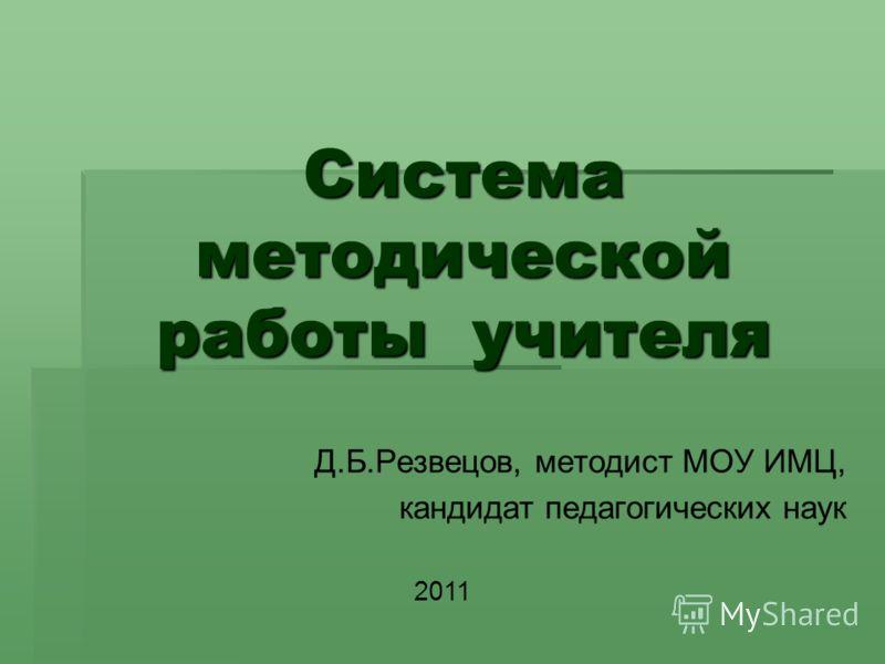 Система методической работы учителя Д.Б.Резвецов, методист МОУ ИМЦ, кандидат педагогических наук 2011