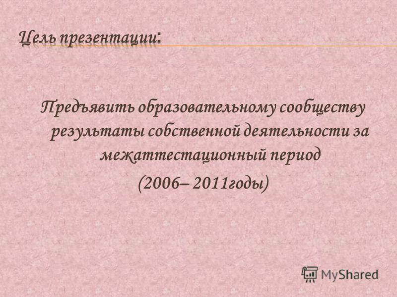 Предъявить образовательному сообществу результаты собственной деятельности за межаттестационный период (2006– 2011годы)