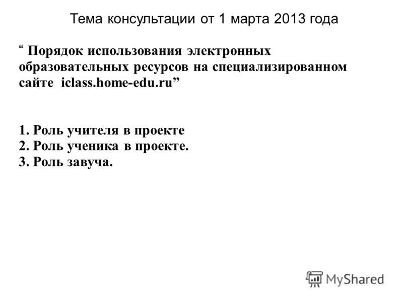Тема консультации от 1 марта 2013 года Порядок использования электронных образовательных ресурсов на специализированном сайте iclass.home-edu.ru 1. Роль учителя в проекте 2. Роль ученика в проекте. 3. Роль завуча.