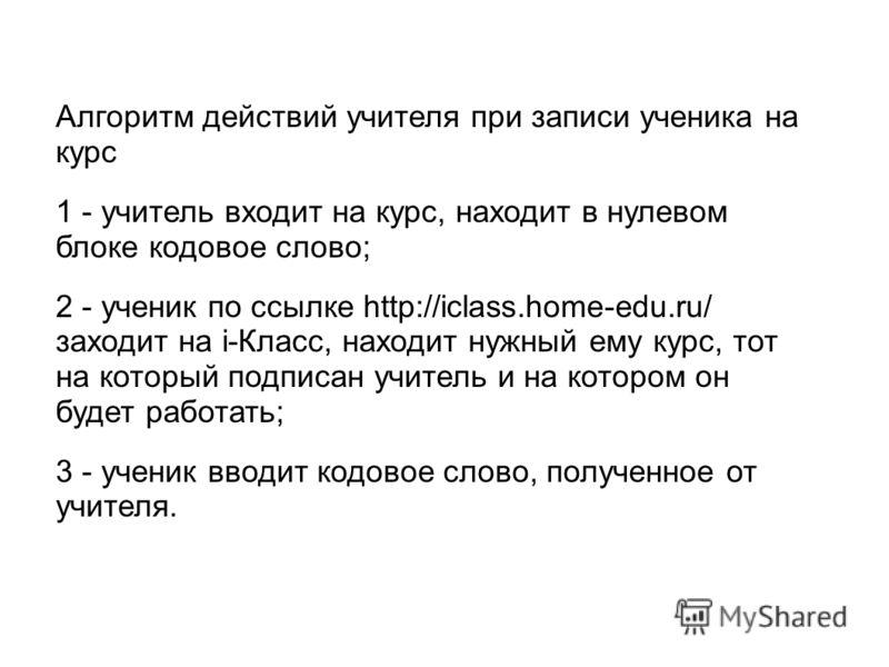 Алгоритм действий учителя при записи ученика на курс 1 - учитель входит на курс, находит в нулевом блоке кодовое слово; 2 - ученик по ссылке http://iclass.home-edu.ru/ заходит на i-Класс, находит нужный ему курс, тот на который подписан учитель и на