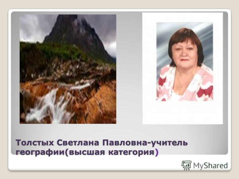 Толстых Светлана Павловна-учитель географии(высшая категория)