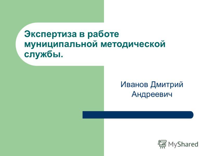 Экспертиза в работе муниципальной методической службы. Иванов Дмитрий Андреевич