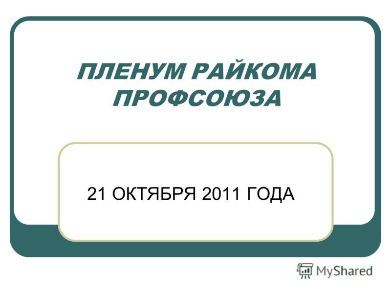 ПЛЕНУМ РАЙКОМА ПРОФСОЮЗА 21 ОКТЯБРЯ 2011 ГОДА