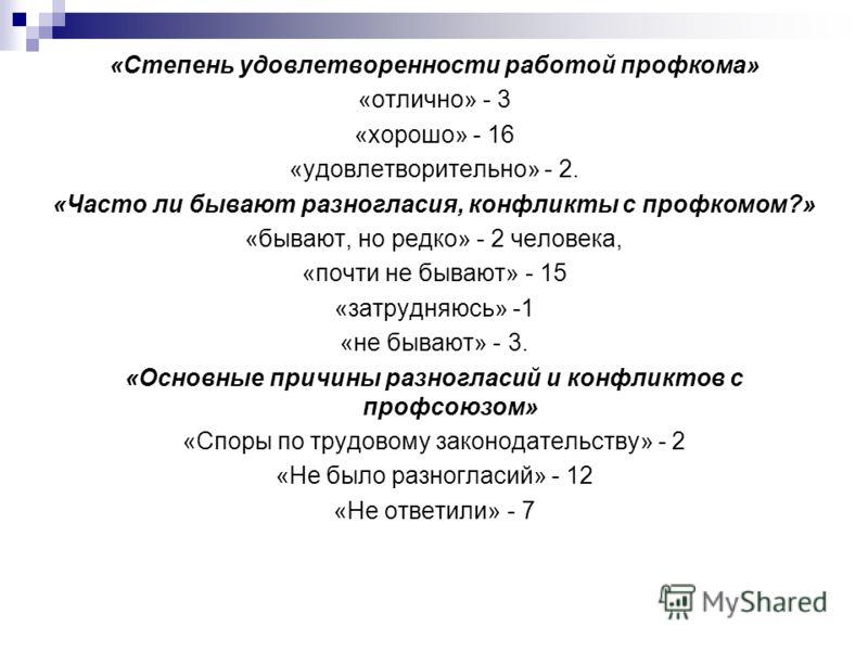 «Степень удовлетворенности работой профкома» «отлично» - 3 «хорошо» - 16 «удовлетворительно» - 2. «Часто ли бывают разногласия, конфликты с профкомом?» «бывают, но редко» - 2 человека, «почти не бывают» - 15 «затрудняюсь» -1 «не бывают» - 3. «Основны