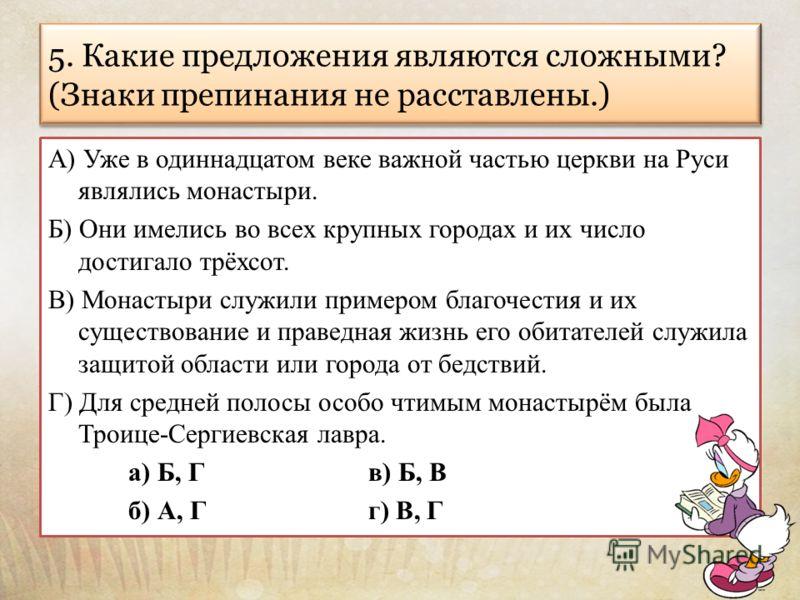 5. Какие предложения являются сложными? (Знаки препинания не расставлены.) А) Уже в одиннадцатом веке важной частью церкви на Руси являлись монастыри. Б) Они имелись во всех крупных городах и их число достигало трёхсот. В) Монастыри служили примером